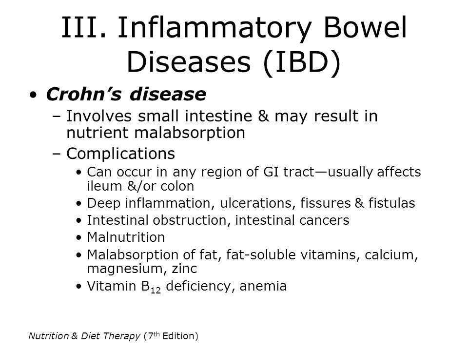 Nutrition & Diet Therapy (7 th Edition) III. Inflammatory Bowel Diseases (IBD) Crohns disease –Involves small intestine & may result in nutrient malab