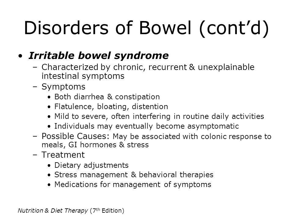 Disorders of Bowel (contd) Irritable bowel syndrome –Characterized by chronic, recurrent & unexplainable intestinal symptoms –Symptoms Both diarrhea &