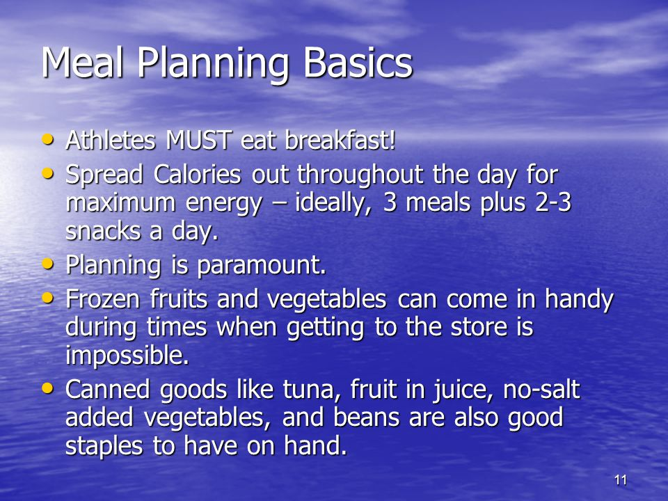 11 Meal Planning Basics Athletes MUST eat breakfast! Athletes MUST eat breakfast! Spread Calories out throughout the day for maximum energy – ideally,