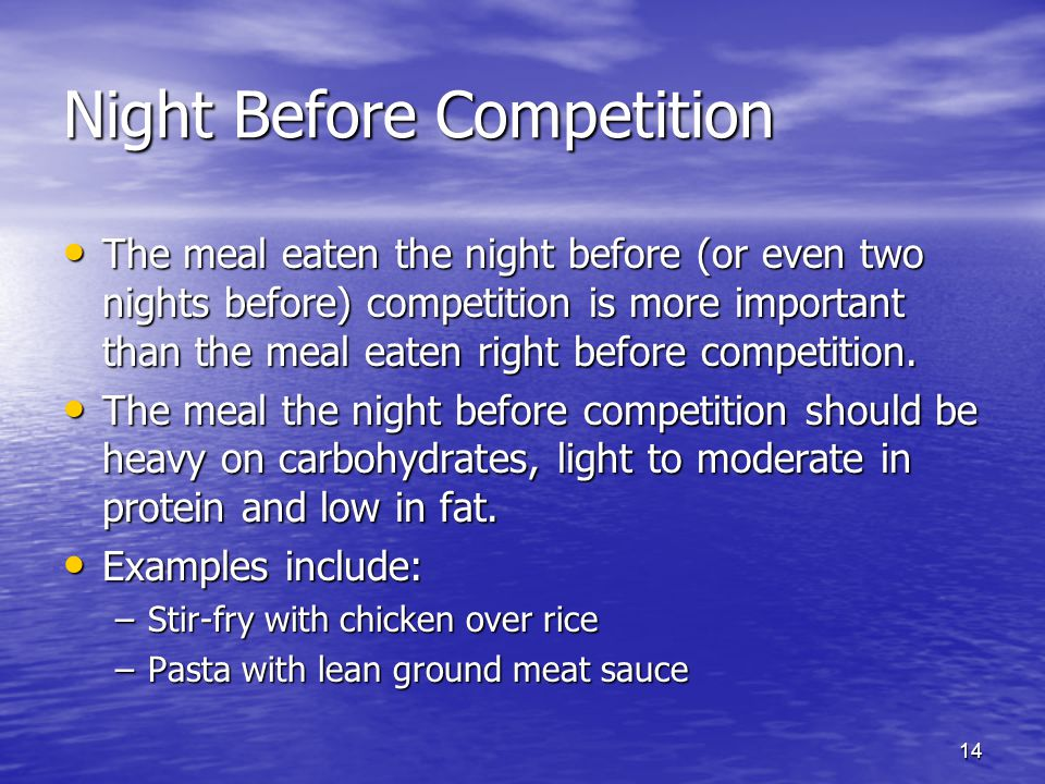 14 Night Before Competition The meal eaten the night before (or even two nights before) competition is more important than the meal eaten right before