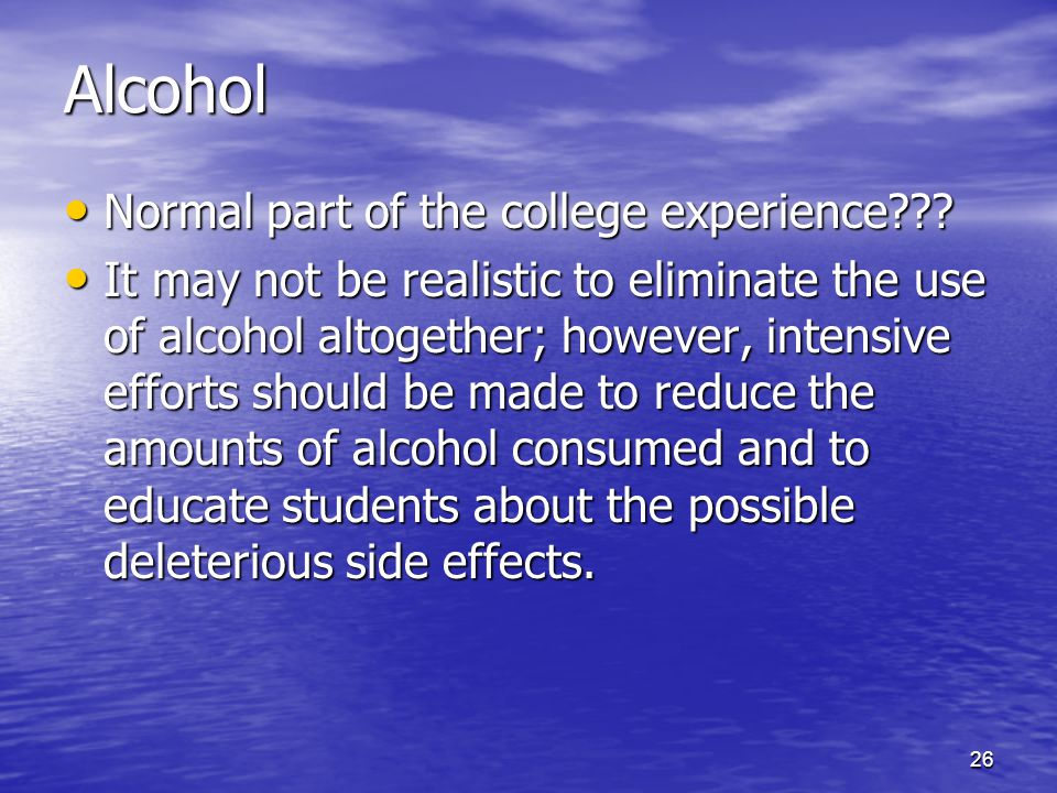 26 Alcohol Normal part of the college experience??? Normal part of the college experience??? It may not be realistic to eliminate the use of alcohol a