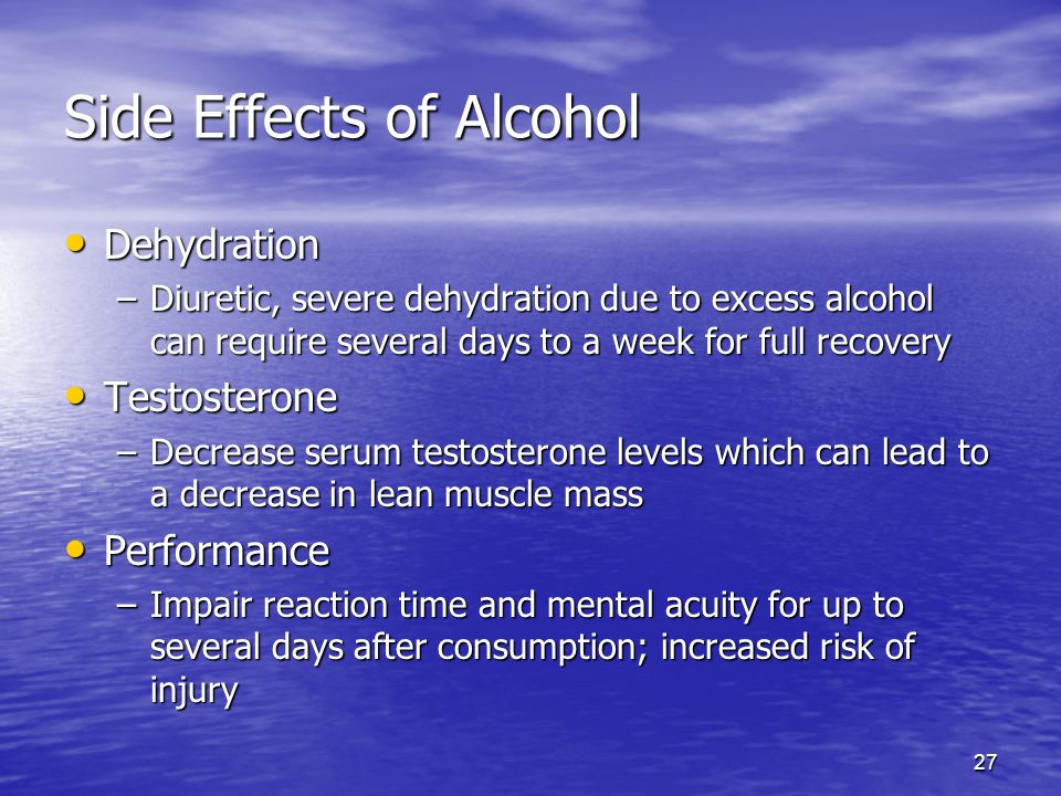 27 Side Effects of Alcohol Dehydration Dehydration –Diuretic, severe dehydration due to excess alcohol can require several days to a week for full rec