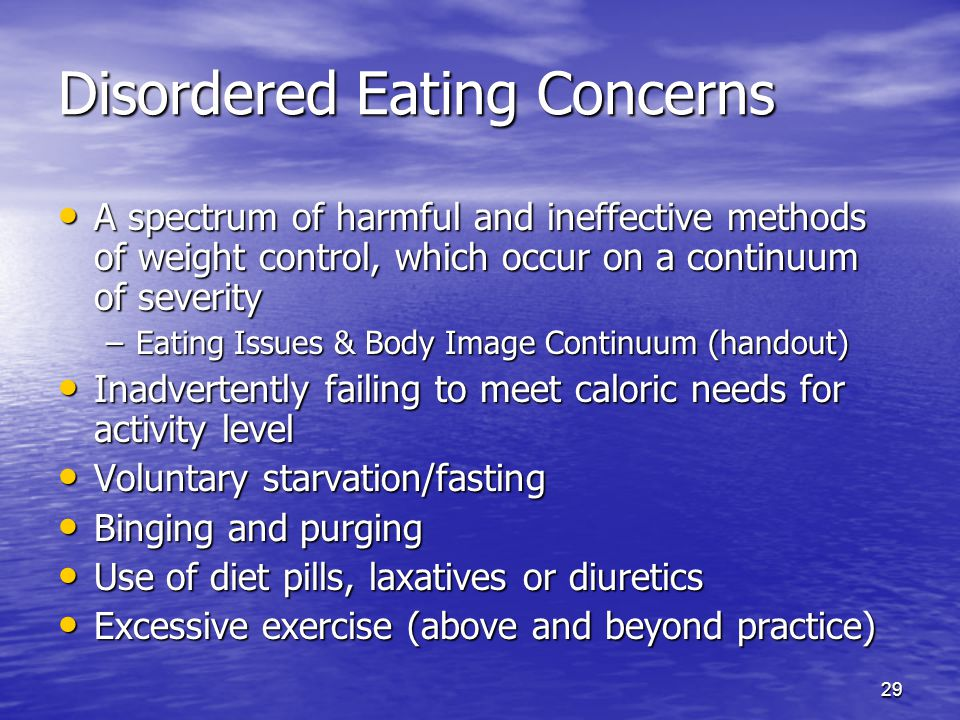 29 Disordered Eating Concerns A spectrum of harmful and ineffective methods of weight control, which occur on a continuum of severity A spectrum of ha