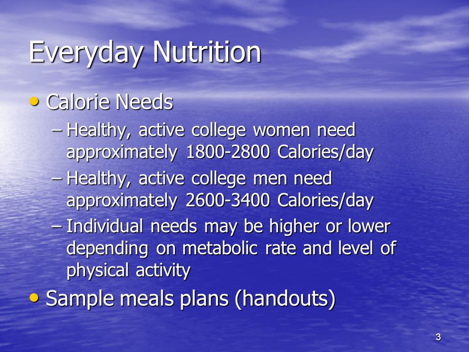 3 Everyday Nutrition Calorie Needs Calorie Needs –Healthy, active college women need approximately 1800-2800 Calories/day –Healthy, active college men