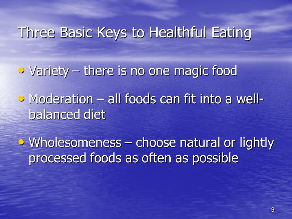 9 Three Basic Keys to Healthful Eating Variety – there is no one magic food Variety – there is no one magic food Moderation – all foods can fit into a