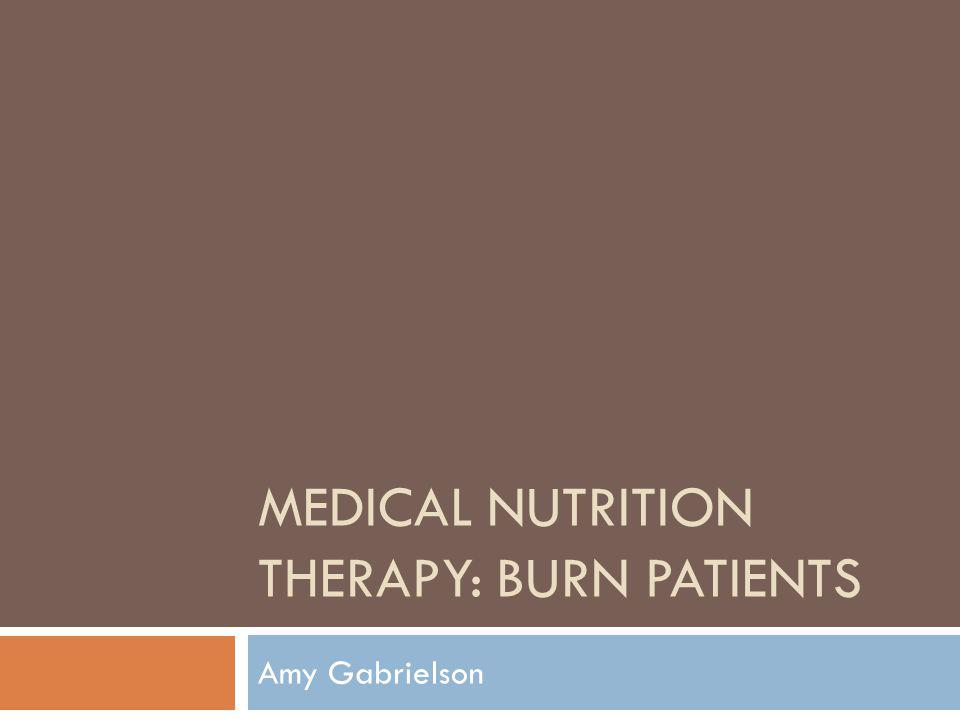 MEDICAL NUTRITION THERAPY: BURN PATIENTS Amy Gabrielson
