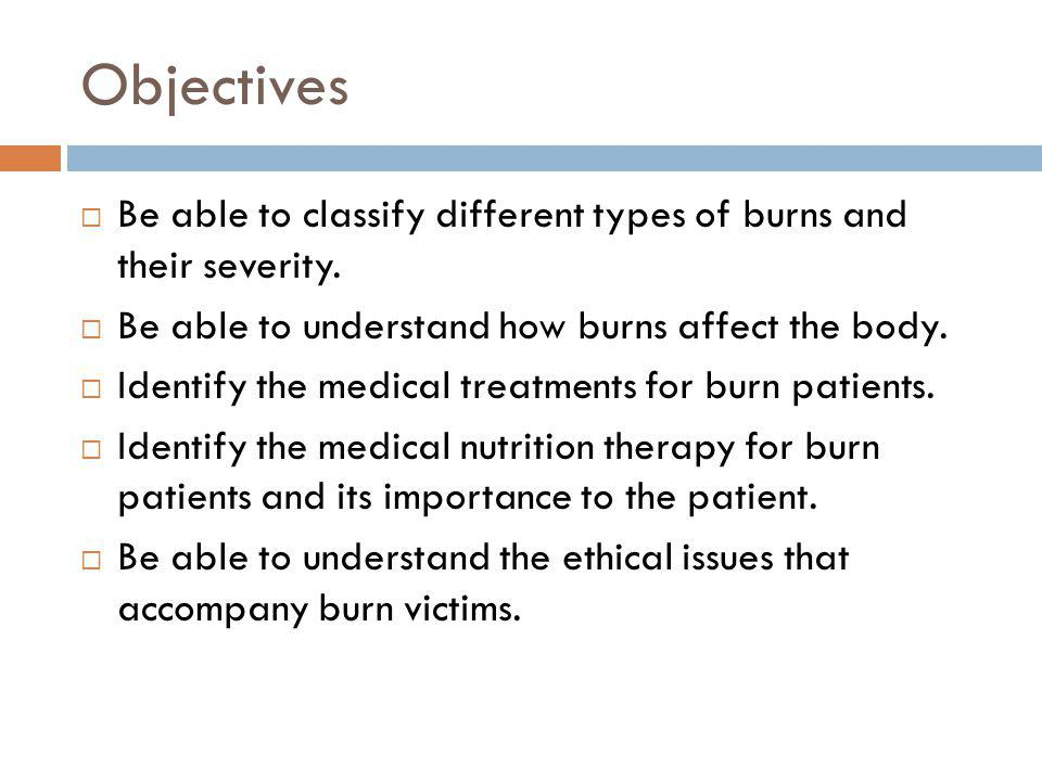 Objectives Be able to classify different types of burns and their severity. Be able to understand how burns affect the body. Identify the medical trea