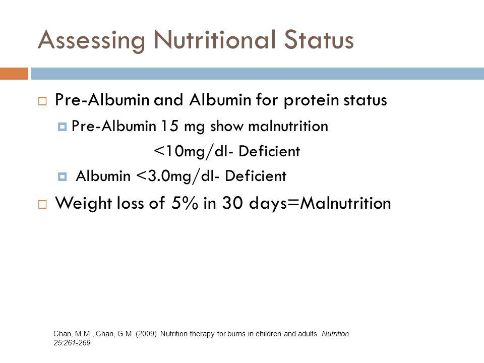 Assessing Nutritional Status Pre-Albumin and Albumin for protein status Pre-Albumin 15 mg show malnutrition <10mg/dl- Deficient Albumin <3.0mg/dl- Def