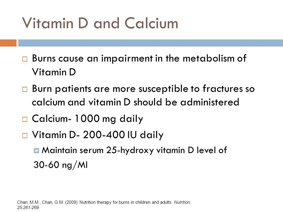 Vitamin D and Calcium Burns cause an impairment in the metabolism of Vitamin D Burn patients are more susceptible to fractures so calcium and vitamin