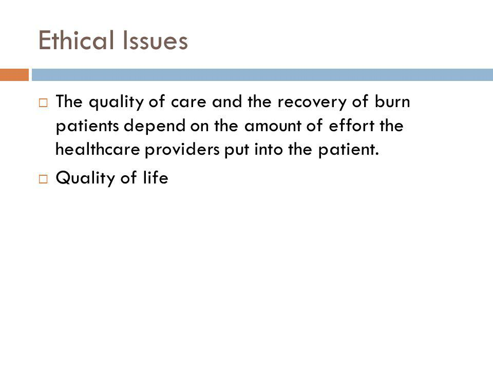 Ethical Issues The quality of care and the recovery of burn patients depend on the amount of effort the healthcare providers put into the patient. Qua