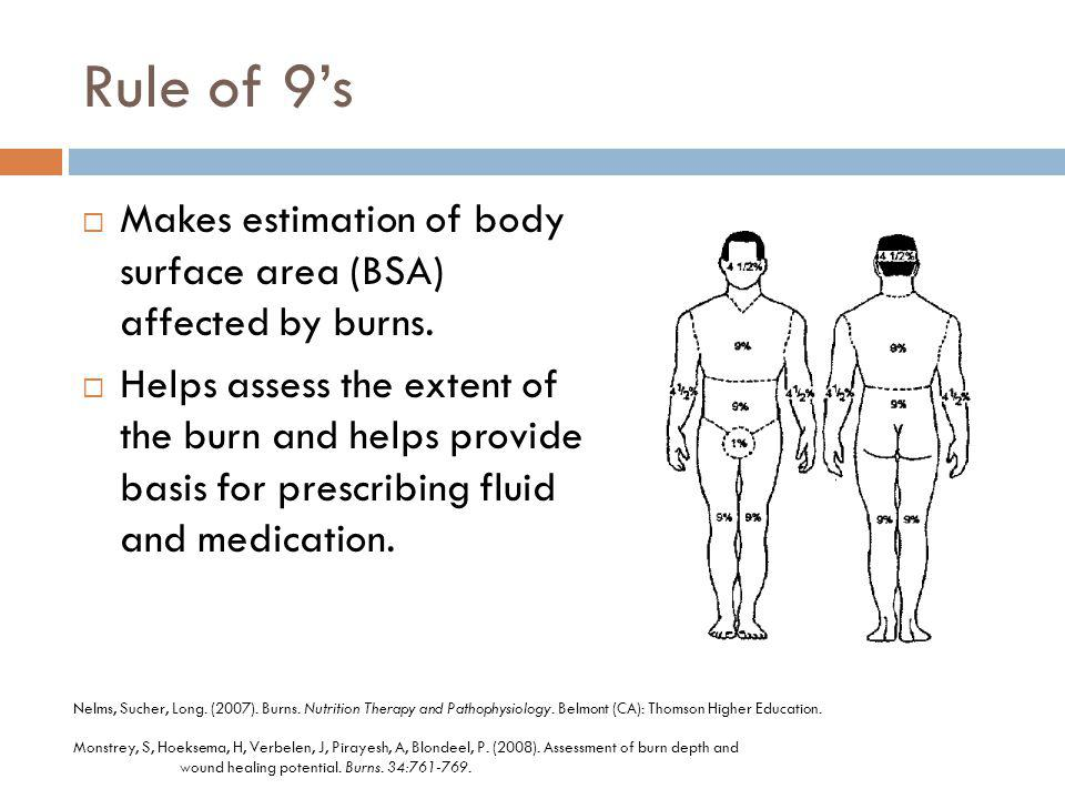 Rule of 9s Makes estimation of body surface area (BSA) affected by burns. Helps assess the extent of the burn and helps provide basis for prescribing