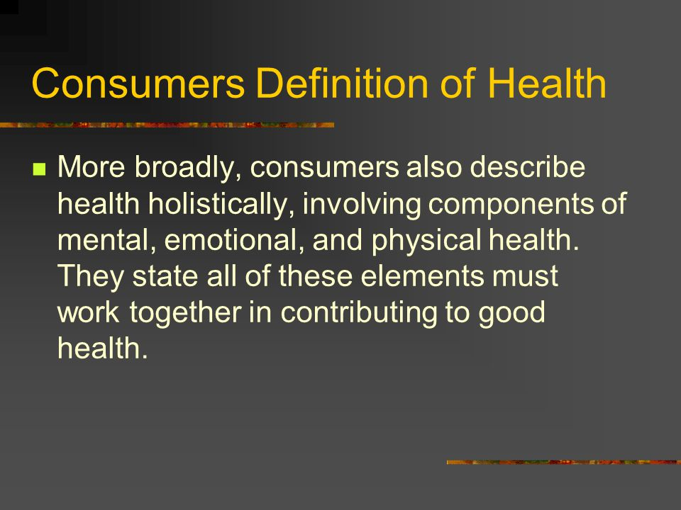 Consumers Definition of Health More broadly, consumers also describe health holistically, involving components of mental, emotional, and physical health.