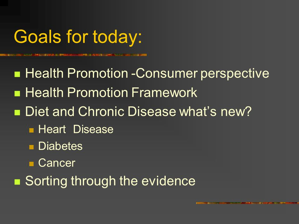 Goals for today: Health Promotion -Consumer perspective Health Promotion Framework Diet and Chronic Disease whats new.