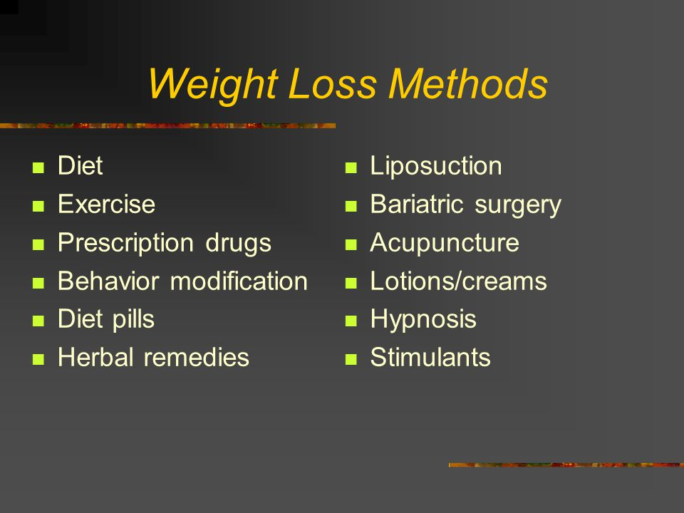 Weight Loss Methods Diet Exercise Prescription drugs Behavior modification Diet pills Herbal remedies Liposuction Bariatric surgery Acupuncture Lotions/creams Hypnosis Stimulants