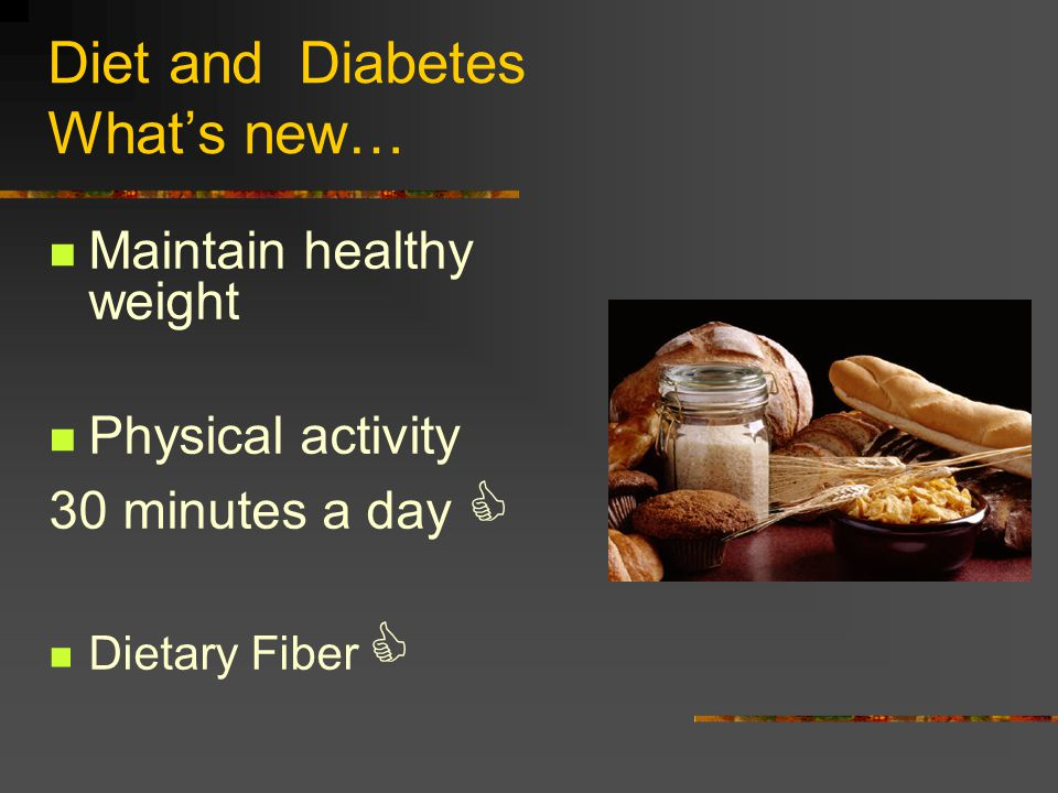 Diet and Diabetes Whats new… Maintain healthy weight Physical activity 30 minutes a day Dietary Fiber