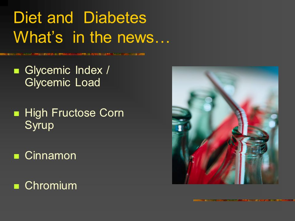 Diet and Diabetes Whats in the news… Glycemic Index / Glycemic Load High Fructose Corn Syrup Cinnamon Chromium
