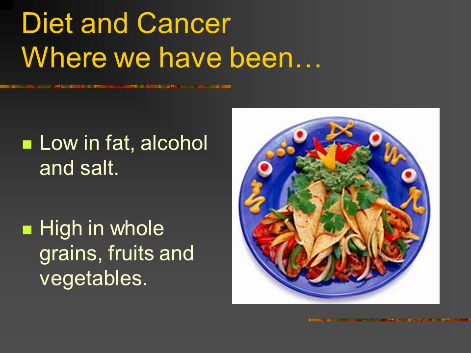 Diet and Cancer Where we have been… Low in fat, alcohol and salt.