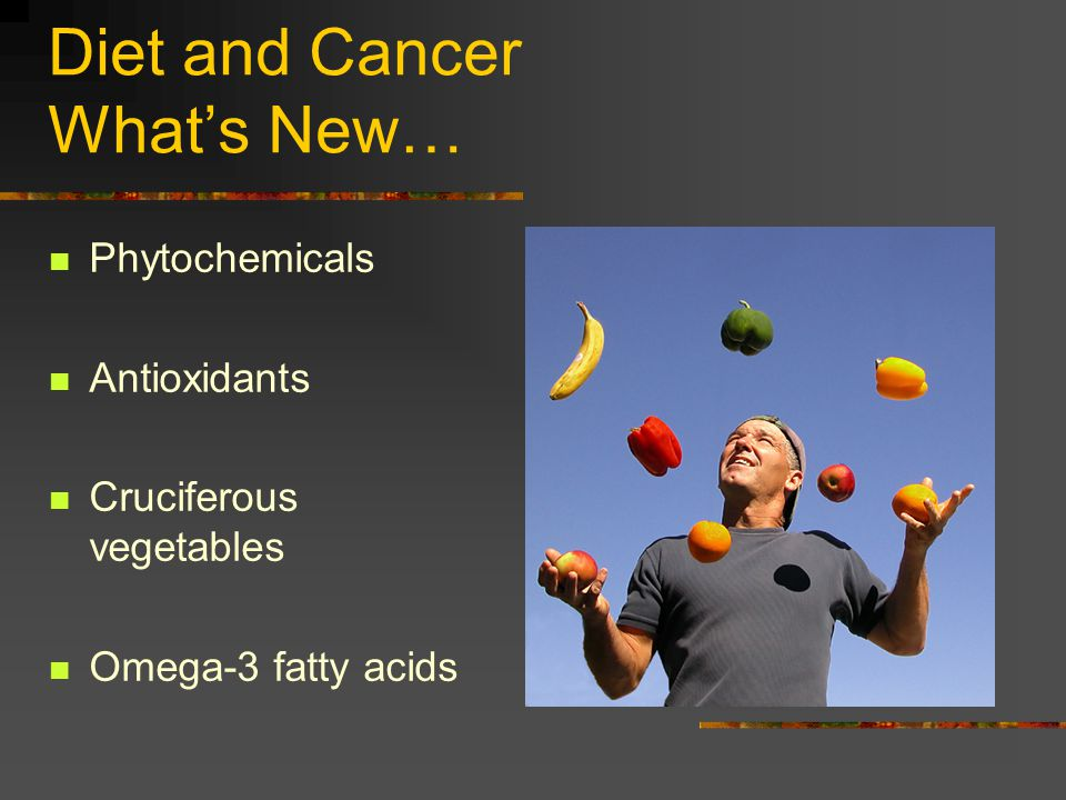 Diet and Cancer Whats New… Phytochemicals Antioxidants Cruciferous vegetables Omega-3 fatty acids