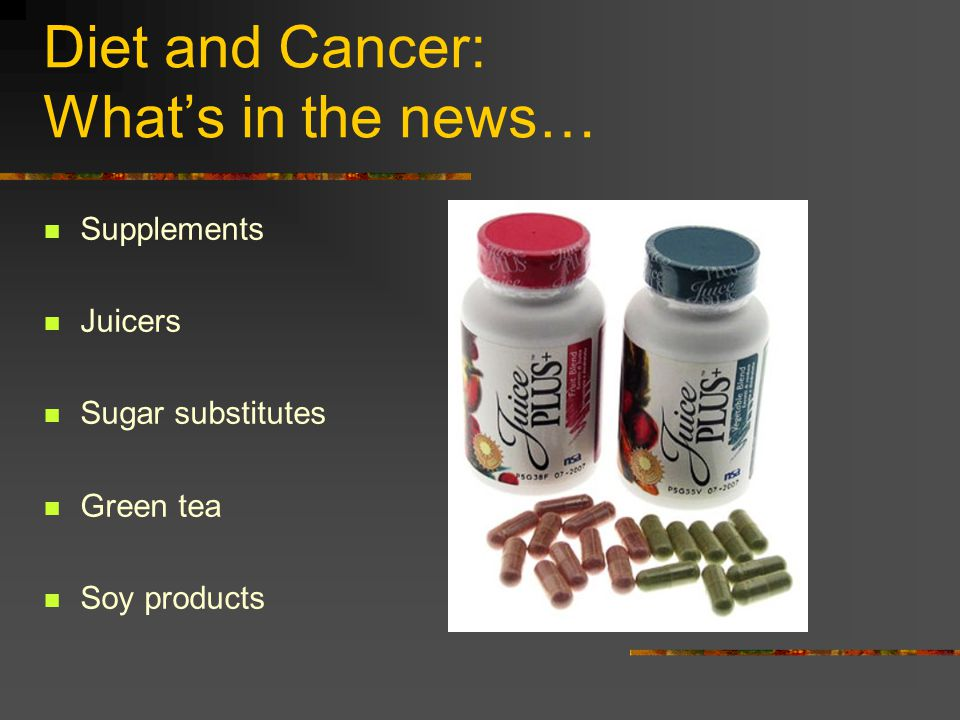 Diet and Cancer: Whats in the news… Supplements Juicers Sugar substitutes Green tea Soy products
