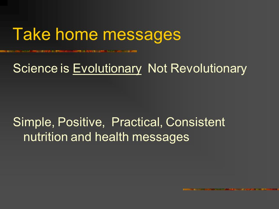 Take home messages Science is Evolutionary Not Revolutionary Simple, Positive, Practical, Consistent nutrition and health messages