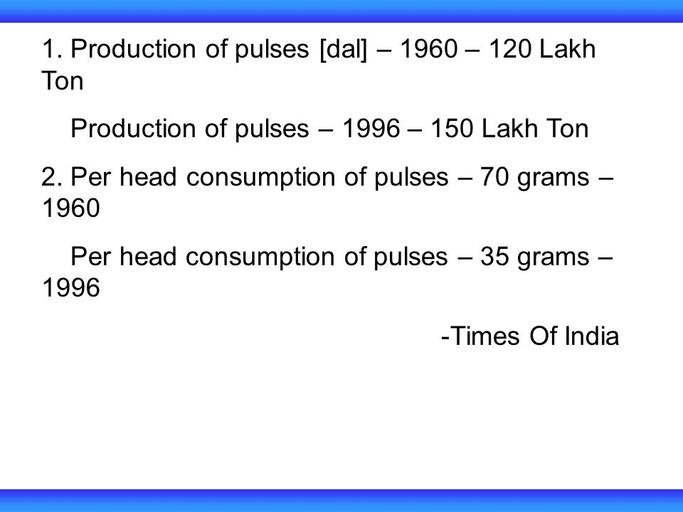 1. Production of pulses [dal] – 1960 – 120 Lakh Ton Production of pulses – 1996 – 150 Lakh Ton 2.