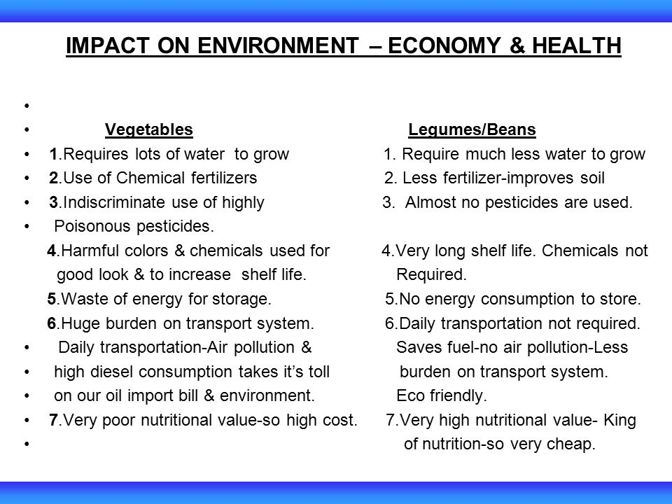 IMPACT ON ENVIRONMENT – ECONOMY & HEALTH Vegetables Legumes/Beans 1.Requires lots of water to grow 1.