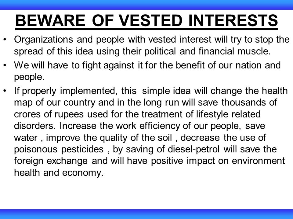 BEWARE OF VESTED INTERESTS Organizations and people with vested interest will try to stop the spread of this idea using their political and financial muscle.
