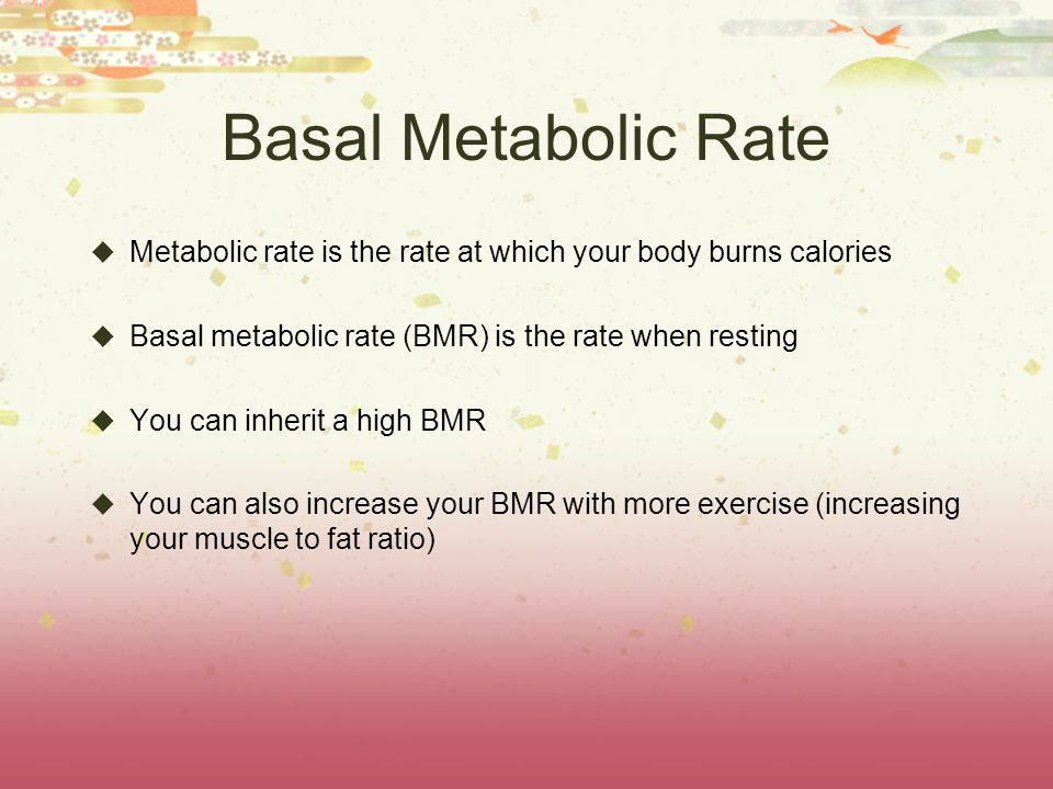 Basal Metabolic Rate Metabolic rate is the rate at which your body burns calories Basal metabolic rate (BMR) is the rate when resting You can inherit a high BMR You can also increase your BMR with more exercise (increasing your muscle to fat ratio)
