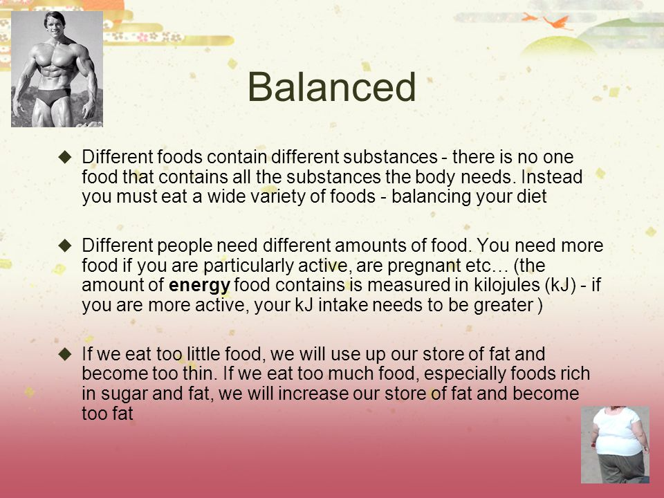 Balanced Different foods contain different substances - there is no one food that contains all the substances the body needs.