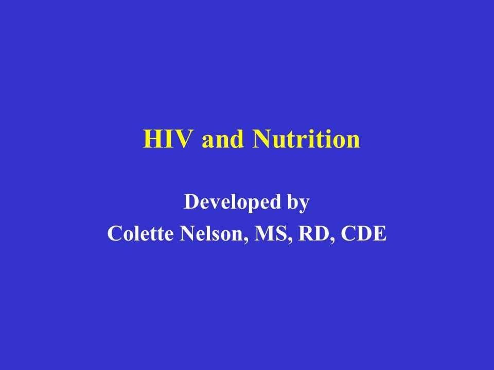 HIV and Nutrition Developed by Colette Nelson, MS, RD, CDE