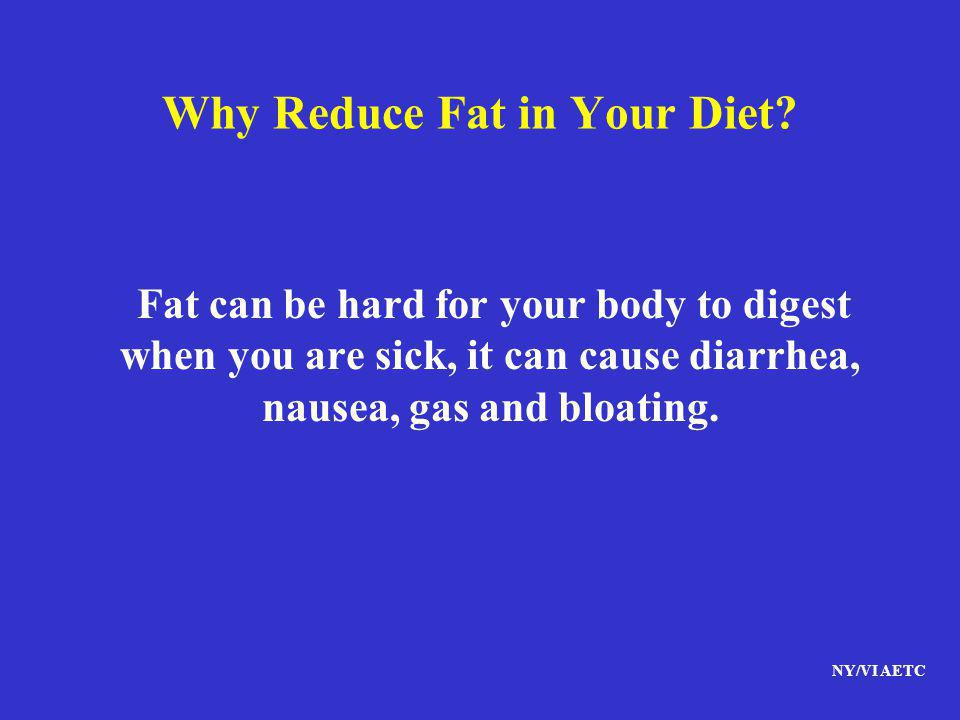 NY/VI AETC Why Reduce Fat in Your Diet? Fat can be hard for your body to digest when you are sick, it can cause diarrhea, nausea, gas and bloating.