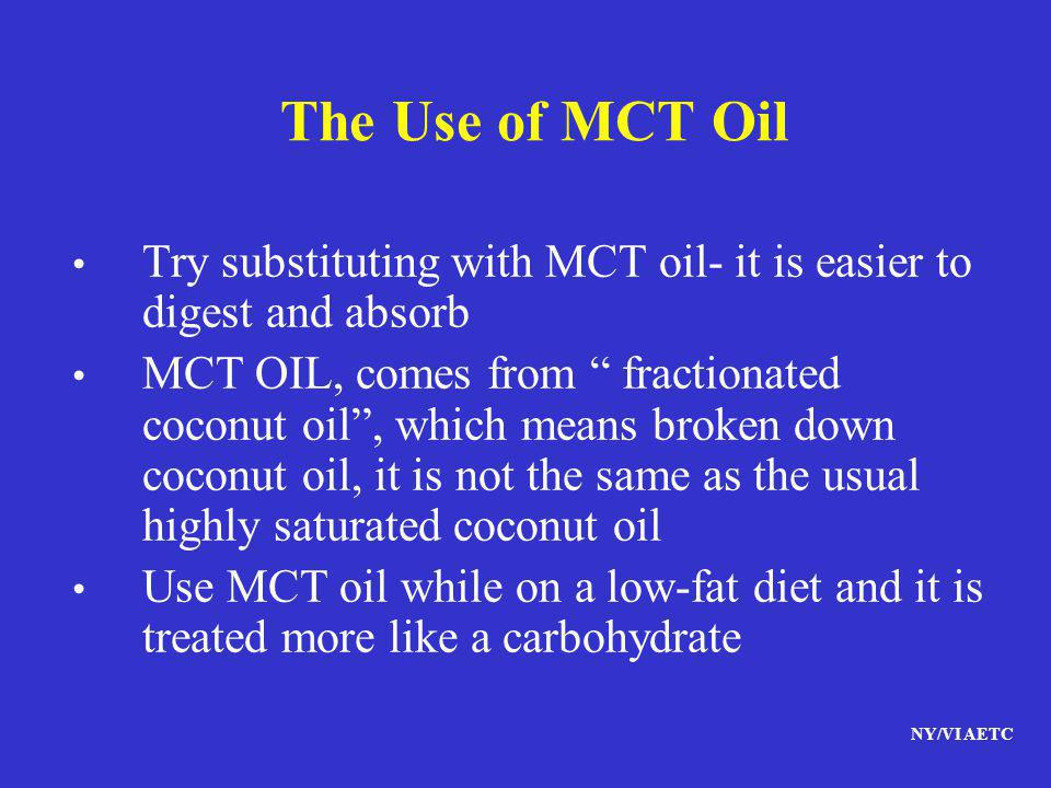 NY/VI AETC The Use of MCT Oil Try substituting with MCT oil- it is easier to digest and absorb MCT OIL, comes from fractionated coconut oil, which mea