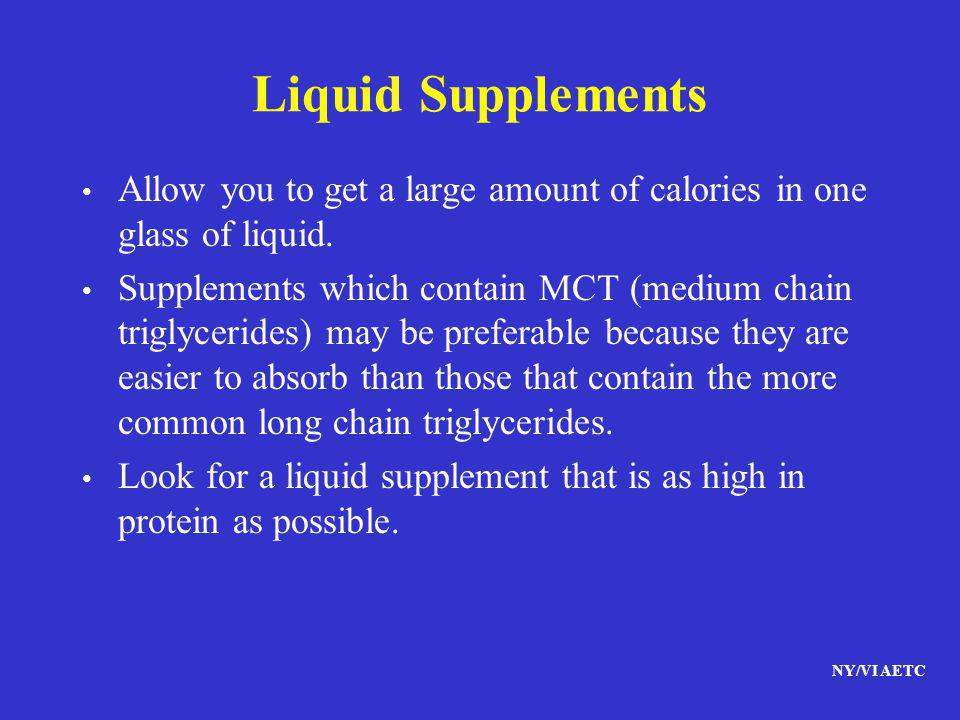 NY/VI AETC Liquid Supplements Allow you to get a large amount of calories in one glass of liquid. Supplements which contain MCT (medium chain triglyce