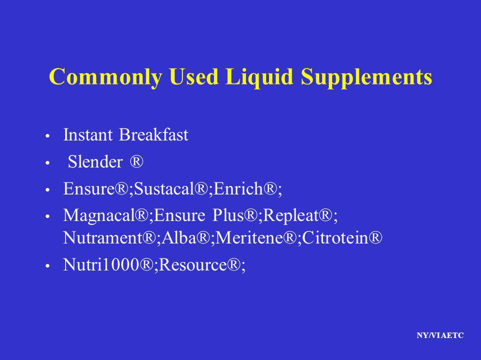 NY/VI AETC Commonly Used Liquid Supplements Instant Breakfast Slender ® Ensure®;Sustacal®;Enrich®; Magnacal®;Ensure Plus®;Repleat®; Nutrament®;Alba®;M