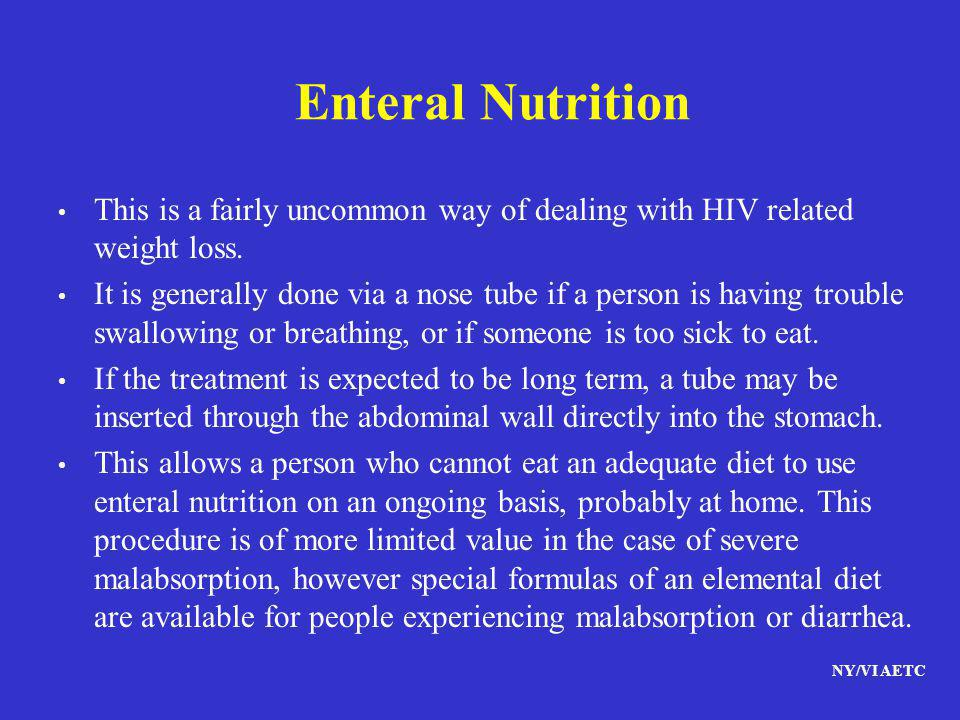 NY/VI AETC Enteral Nutrition This is a fairly uncommon way of dealing with HIV related weight loss. It is generally done via a nose tube if a person i