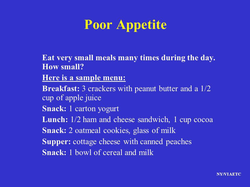 NY/VI AETC Poor Appetite Eat very small meals many times during the day. How small? Here is a sample menu: Breakfast: 3 crackers with peanut butter an