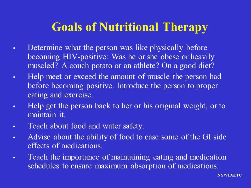 NY/VI AETC Goals of Nutritional Therapy Determine what the person was like physically before becoming HIV-positive: Was he or she obese or heavily mus