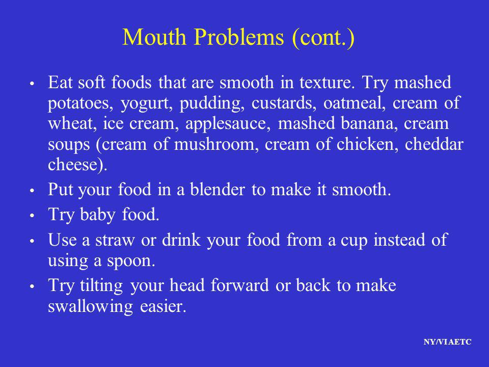 NY/VI AETC Mouth Problems (cont.) Eat soft foods that are smooth in texture. Try mashed potatoes, yogurt, pudding, custards, oatmeal, cream of wheat,