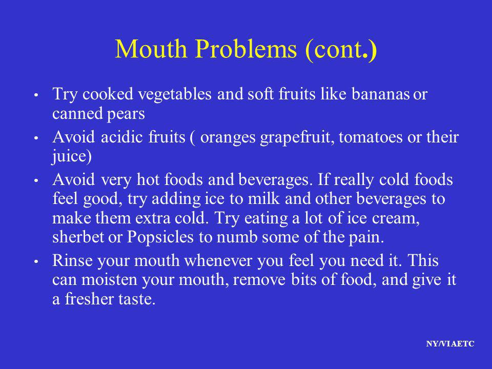 NY/VI AETC Mouth Problems (cont.) Try cooked vegetables and soft fruits like bananas or canned pears Avoid acidic fruits ( oranges grapefruit, tomatoe