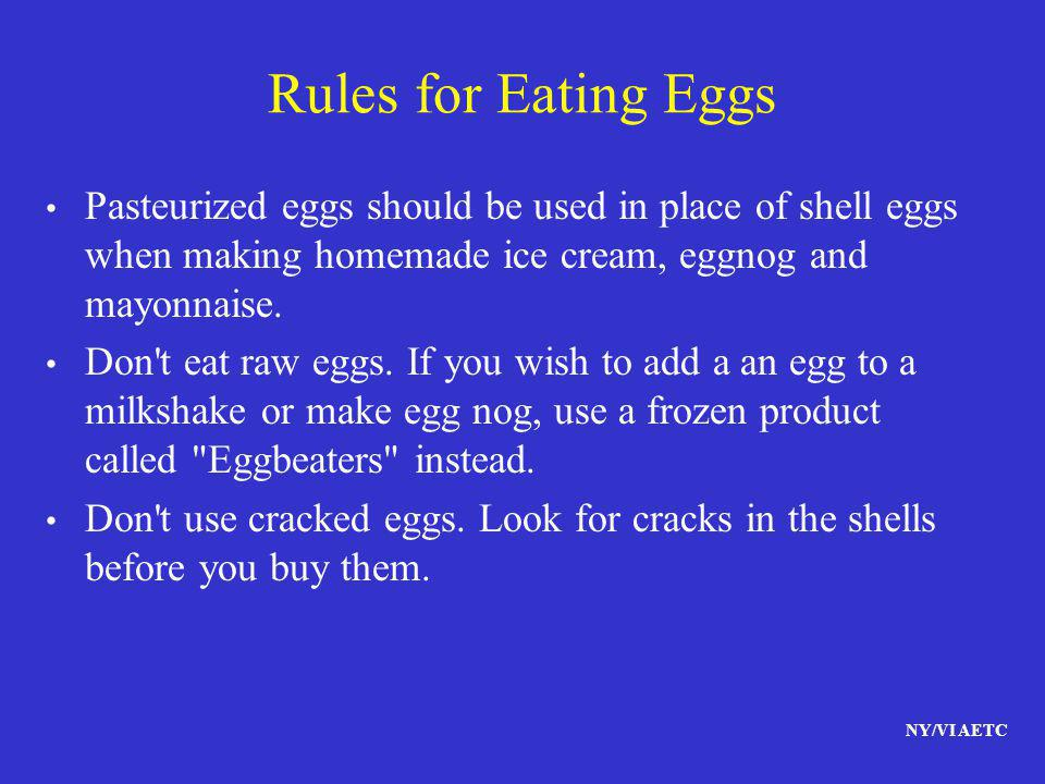 NY/VI AETC Rules for Eating Eggs Pasteurized eggs should be used in place of shell eggs when making homemade ice cream, eggnog and mayonnaise. Don't e