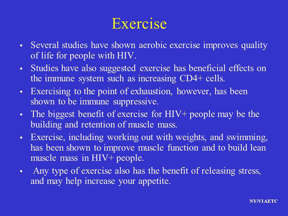NY/VI AETC Exercise Several studies have shown aerobic exercise improves quality of life for people with HIV. Studies have also suggested exercise has