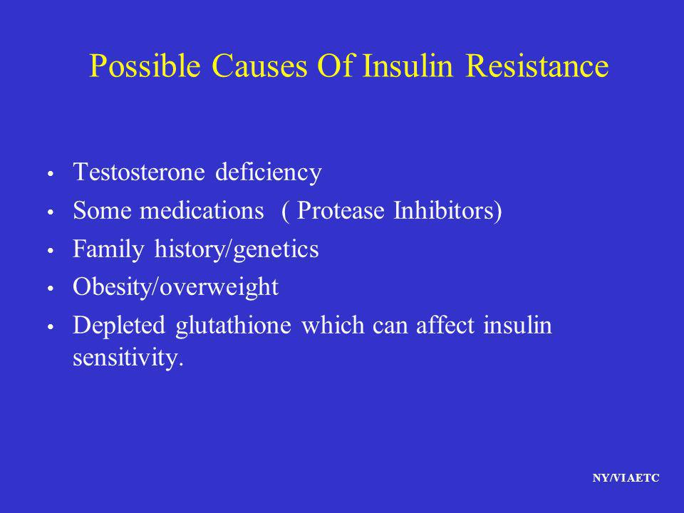 NY/VI AETC Possible Causes Of Insulin Resistance Testosterone deficiency Some medications ( Protease Inhibitors) Family history/genetics Obesity/overw