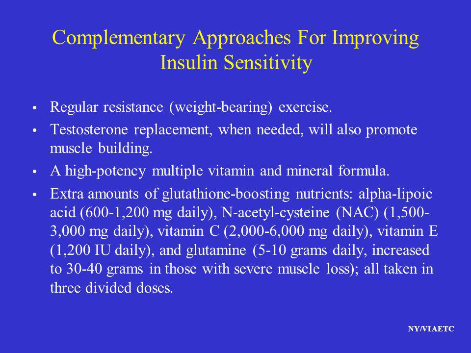 NY/VI AETC Complementary Approaches For Improving Insulin Sensitivity Regular resistance (weight-bearing) exercise. Testosterone replacement, when nee