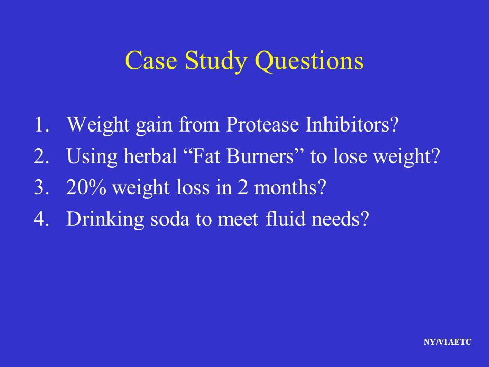 NY/VI AETC Case Study Questions 1.Weight gain from Protease Inhibitors? 2.Using herbal Fat Burners to lose weight? 3.20% weight loss in 2 months? 4.Dr