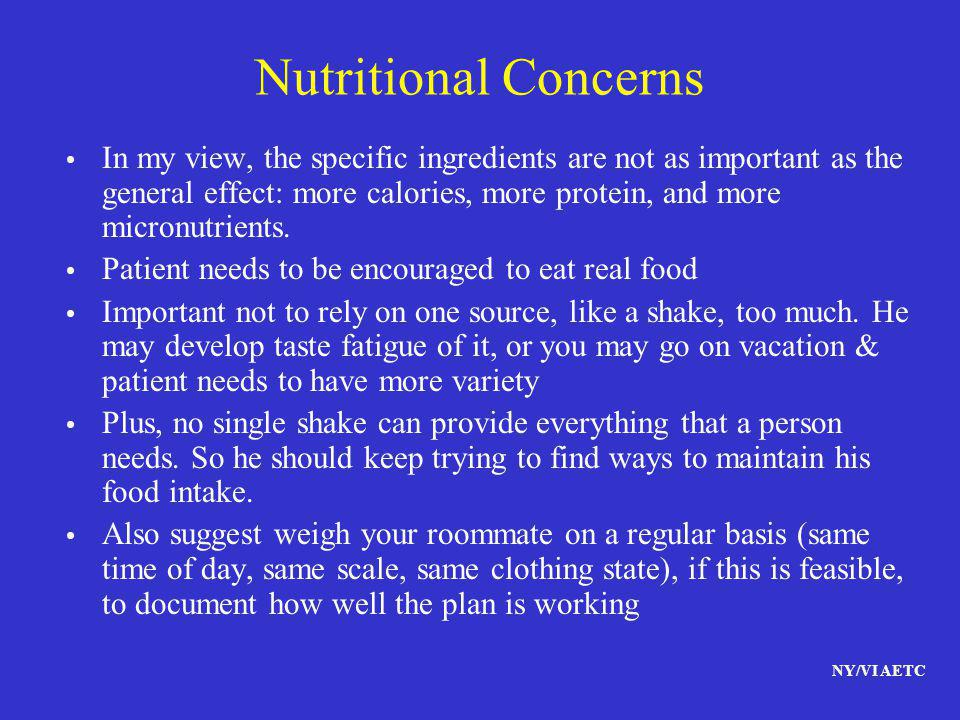 NY/VI AETC Nutritional Concerns In my view, the specific ingredients are not as important as the general effect: more calories, more protein, and more