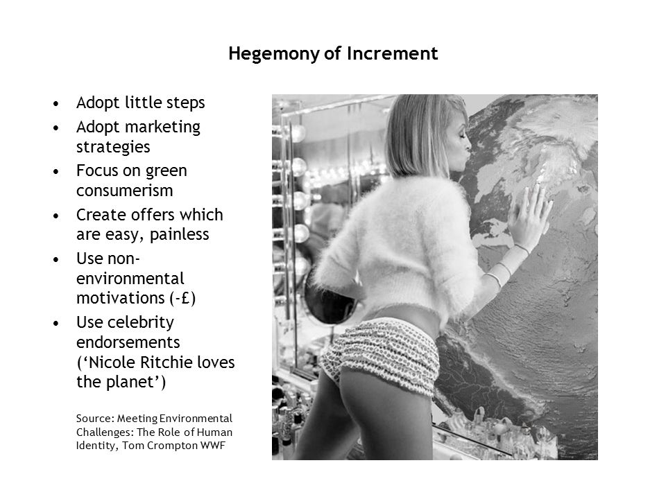 Hegemony of Increment Adopt little steps Adopt marketing strategies Focus on green consumerism Create offers which are easy, painless Use non- environmental motivations (-£) Use celebrity endorsements (Nicole Ritchie loves the planet) Source: Meeting Environmental Challenges: The Role of Human Identity, Tom Crompton WWF