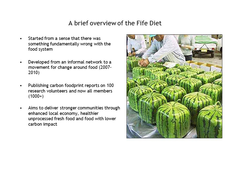 A brief overview of the Fife Diet Started from a sense that there was something fundamentally wrong with the food system Developed from an informal network to a movement for change around food (2007- 2010) Publishing carbon foodprint reports on 100 research volunteers and now all members (1000+) Aims to deliver stronger communities through enhanced local economy, healthier unprocessed fresh food and food with lower carbon impact