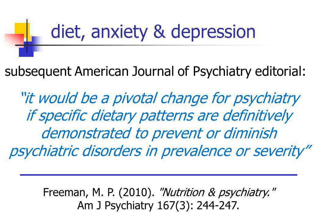 it would be a pivotal change for psychiatry if specific dietary patterns are definitively demonstrated to prevent or diminish psychiatric disorders in prevalence or severity Freeman, M.
