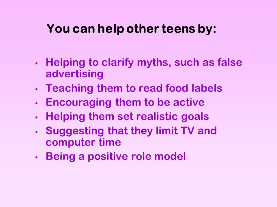 You can help other teens by: Helping to clarify myths, such as false advertising Teaching them to read food labels Encouraging them to be active Helpi