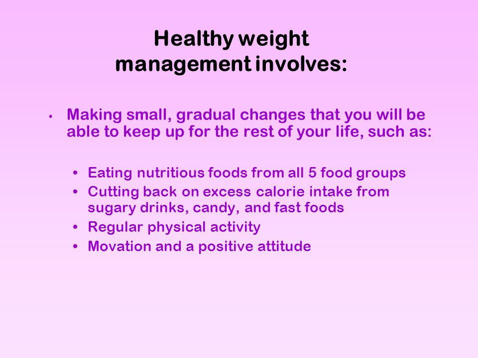 Healthy weight management involves: Making small, gradual changes that you will be able to keep up for the rest of your life, such as: Eating nutritio